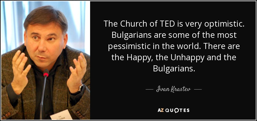 The Church of TED is very optimistic. Bulgarians are some of the most pessimistic in the world. There are the Happy, the Unhappy and the Bulgarians. - Ivan Krastev