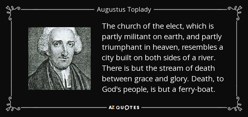 The church of the elect, which is partly militant on earth, and partly triumphant in heaven, resembles a city built on both sides of a river. There is but the stream of death between grace and glory. Death, to God's people, is but a ferry-boat. - Augustus Toplady