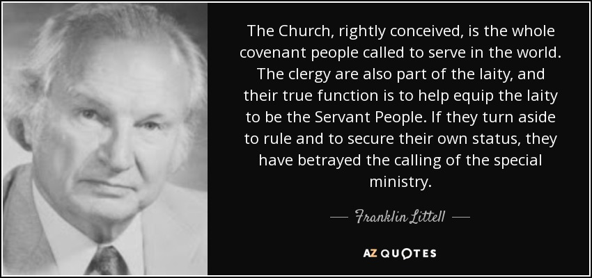 The Church, rightly conceived, is the whole covenant people called to serve in the world. The clergy are also part of the laity, and their true function is to help equip the laity to be the Servant People. If they turn aside to rule and to secure their own status, they have betrayed the calling of the special ministry. - Franklin Littell