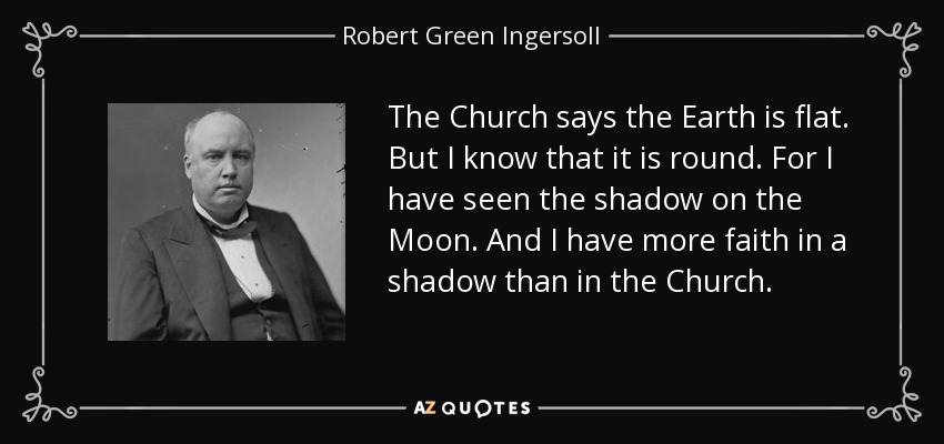 The Church says the Earth is flat. But I know that it is round. For I have seen the shadow on the Moon. And I have more faith in a shadow than in the Church. - Robert Green Ingersoll