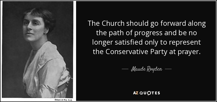 The Church should go forward along the path of progress and be no longer satisfied only to represent the Conservative Party at prayer. - Maude Royden