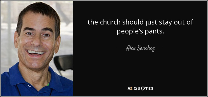 the church should just stay out of people's pants. - Alex Sanchez