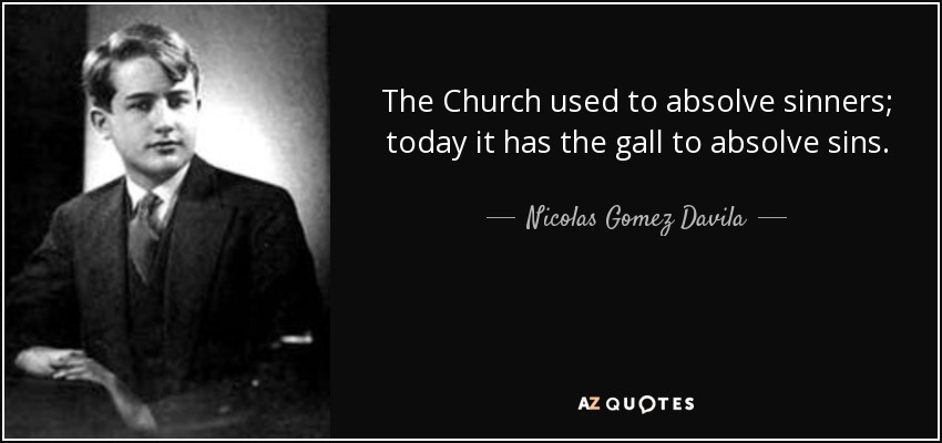 The Church used to absolve sinners; today it has the gall to absolve sins. - Nicolas Gomez Davila