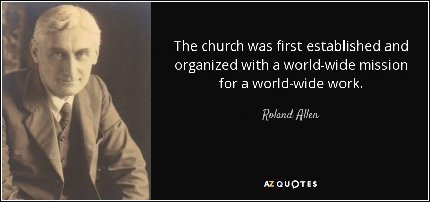 The church was first established and organized with a world-wide mission for a world-wide work. - Roland Allen
