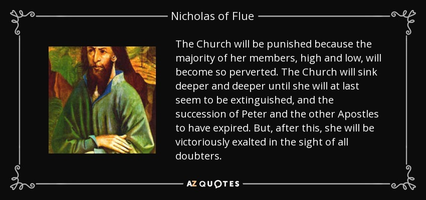 The Church will be punished because the majority of her members, high and low, will become so perverted. The Church will sink deeper and deeper until she will at last seem to be extinguished, and the succession of Peter and the other Apostles to have expired. But, after this, she will be victoriously exalted in the sight of all doubters. - Nicholas of Flue
