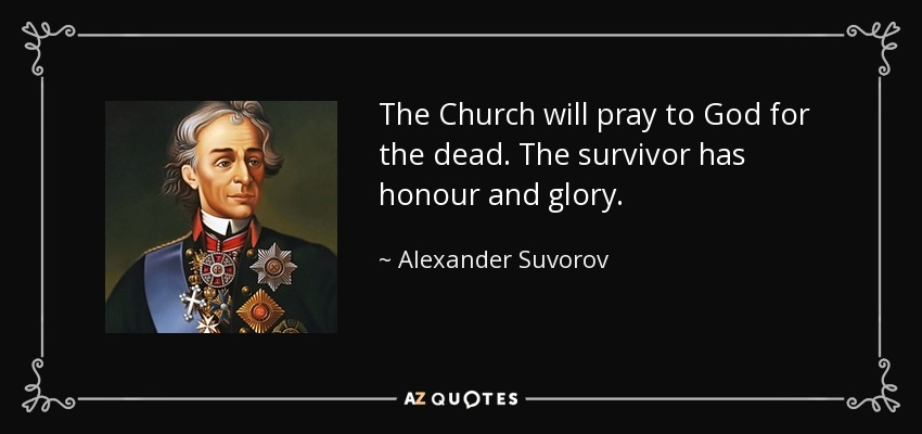 The Church will pray to God for the dead. The survivor has honour and glory. - Alexander Suvorov