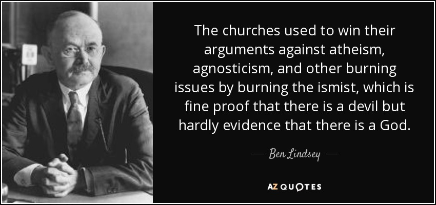 The churches used to win their arguments against atheism, agnosticism, and other burning issues by burning the ismist, which is fine proof that there is a devil but hardly evidence that there is a God. - Ben Lindsey