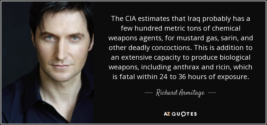 The CIA estimates that Iraq probably has a few hundred metric tons of chemical weapons agents, for mustard gas, sarin, and other deadly concoctions. This is addition to an extensive capacity to produce biological weapons, including anthrax and ricin, which is fatal within 24 to 36 hours of exposure. - Richard Armitage