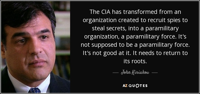 The CIA has transformed from an organization created to recruit spies to steal secrets, into a paramilitary organization, a paramilitary force. It's not supposed to be a paramilitary force. It's not good at it. It needs to return to its roots. - John Kiriakou