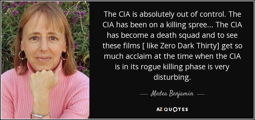 The CIA is absolutely out of control. The CIA has been on a killing spree... The CIA has become a death squad and to see these films [ like Zero Dark Thirty] get so much acclaim at the time when the CIA is in its rogue killing phase is very disturbing. - Medea Benjamin