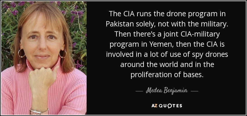 The CIA runs the drone program in Pakistan solely, not with the military. Then there's a joint CIA-military program in Yemen, then the CIA is involved in a lot of use of spy drones around the world and in the proliferation of bases. - Medea Benjamin