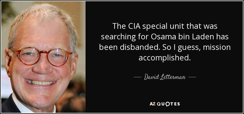 The CIA special unit that was searching for Osama bin Laden has been disbanded. So I guess, mission accomplished. - David Letterman
