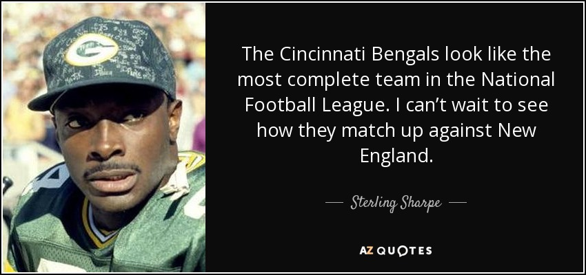 The Cincinnati Bengals look like the most complete team in the National Football League. I can't wait to see how they match up against New England. - Sterling Sharpe