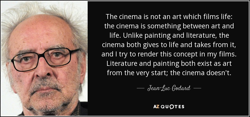 The cinema is not an art which films life: the cinema is something between art and life. Unlike painting and literature, the cinema both gives to life and takes from it, and I try to render this concept in my films. Literature and painting both exist as art from the very start; the cinema doesn't. - Jean-Luc Godard