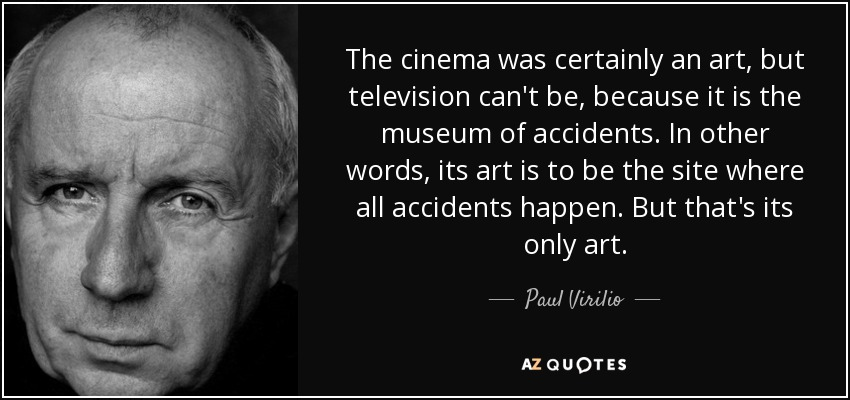 The cinema was certainly an art, but television can't be, because it is the museum of accidents. In other words, its art is to be the site where all accidents happen. But that's its only art. - Paul Virilio
