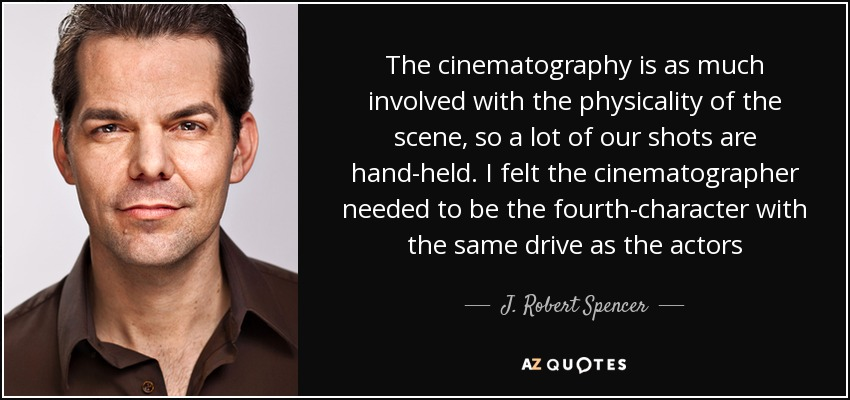 The cinematography is as much involved with the physicality of the scene, so a lot of our shots are hand-held. I felt the cinematographer needed to be the fourth-character with the same drive as the actors - J. Robert Spencer