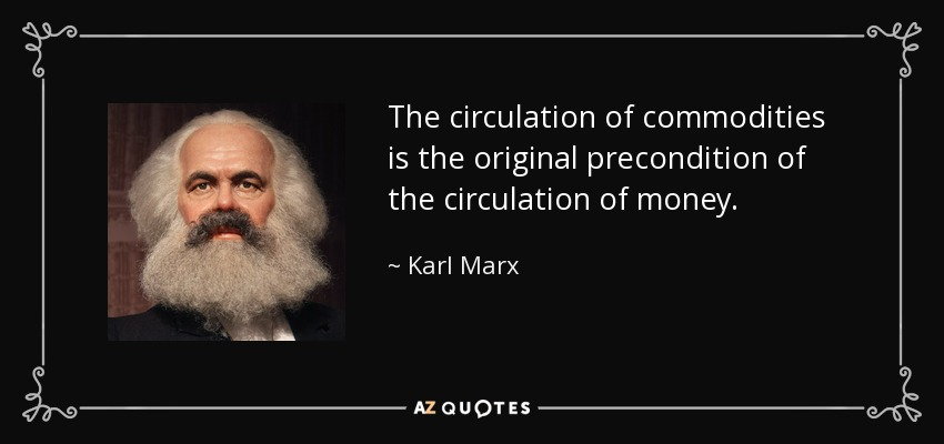 The circulation of commodities is the original precondition of the circulation of money. - Karl Marx