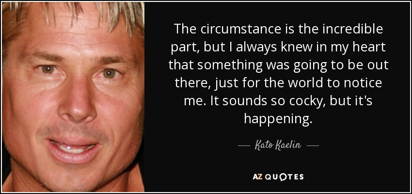 The circumstance is the incredible part, but I always knew in my heart that something was going to be out there, just for the world to notice me. It sounds so cocky, but it's happening. - Kato Kaelin