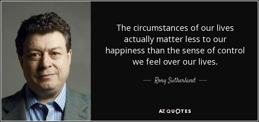 The circumstances of our lives actually matter less to our happiness than the sense of control we feel over our lives. - Rory Sutherland
