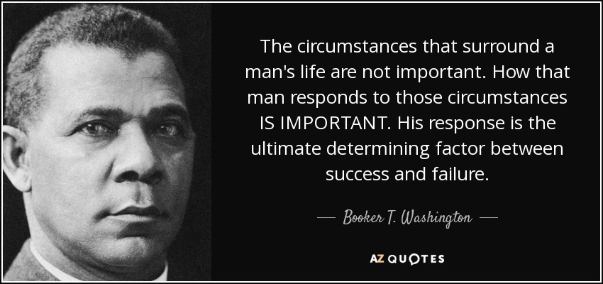 The circumstances that surround a man's life are not important. How that man responds to those circumstances IS IMPORTANT. His response is the ultimate determining factor between success and failure. - Booker T. Washington