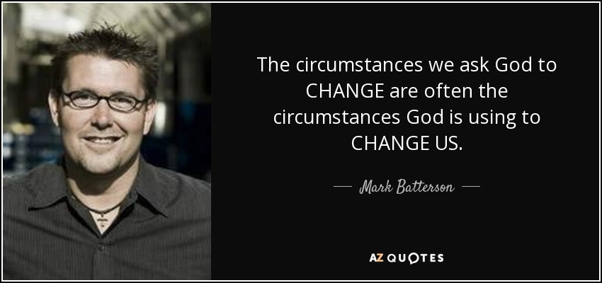 The circumstances we ask God to CHANGE are often the circumstances God is using to CHANGE US. - Mark Batterson