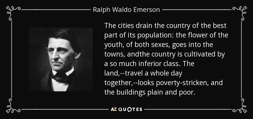 The cities drain the country of the best part of its population: the flower of the youth, of both sexes, goes into the towns, andthe country is cultivated by a so much inferior class. The land,--travel a whole day together,--looks poverty-stricken, and the buildings plain and poor. - Ralph Waldo Emerson