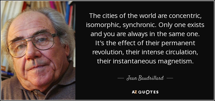 The cities of the world are concentric, isomorphic, synchronic. Only one exists and you are always in the same one. It's the effect of their permanent revolution, their intense circulation, their instantaneous magnetism. - Jean Baudrillard