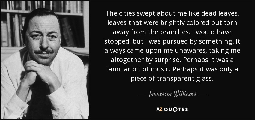 The cities swept about me like dead leaves, leaves that were brightly colored but torn away from the branches. I would have stopped, but I was pursued by something. It always came upon me unawares, taking me altogether by surprise. Perhaps it was a familiar bit of music. Perhaps it was only a piece of transparent glass. - Tennessee Williams