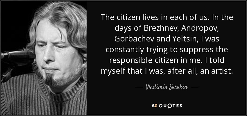The citizen lives in each of us. In the days of Brezhnev, Andropov, Gorbachev and Yeltsin, I was constantly trying to suppress the responsible citizen in me. I told myself that I was, after all, an artist. - Vladimir Sorokin