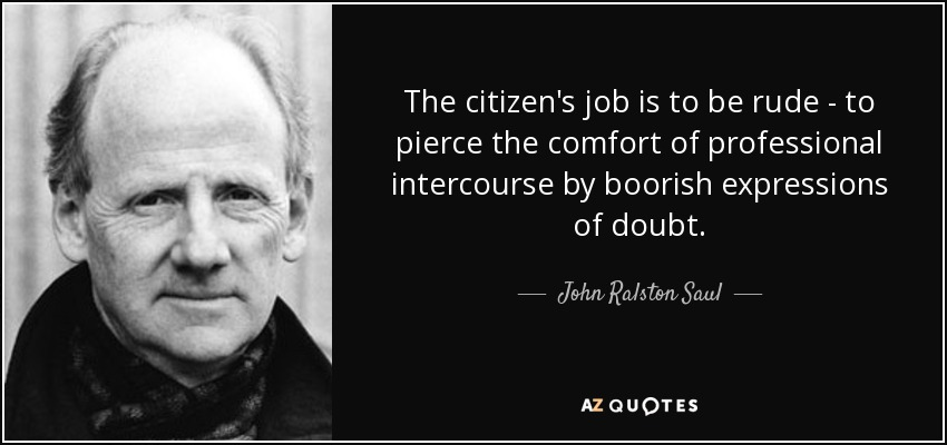 The citizen's job is to be rude - to pierce the comfort of professional intercourse by boorish expressions of doubt. - John Ralston Saul