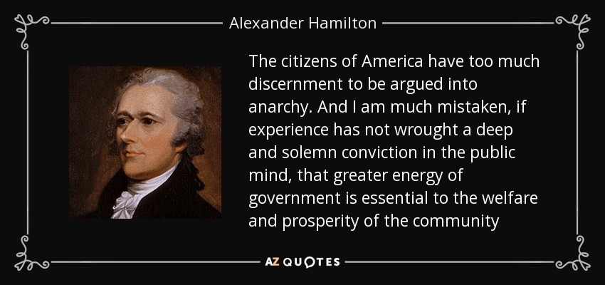 The citizens of America have too much discernment to be argued into anarchy. And I am much mistaken, if experience has not wrought a deep and solemn conviction in the public mind, that greater energy of government is essential to the welfare and prosperity of the community - Alexander Hamilton