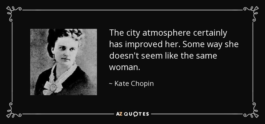 The city atmosphere certainly has improved her. Some way she doesn't seem like the same woman. - Kate Chopin