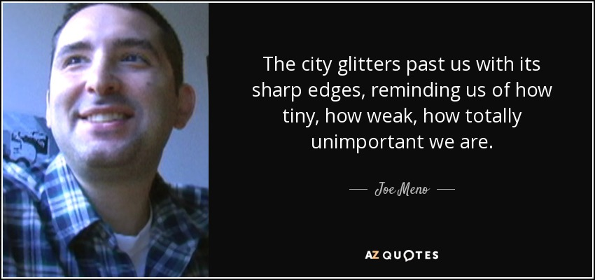 The city glitters past us with its sharp edges, reminding us of how tiny, how weak, how totally unimportant we are. - Joe Meno