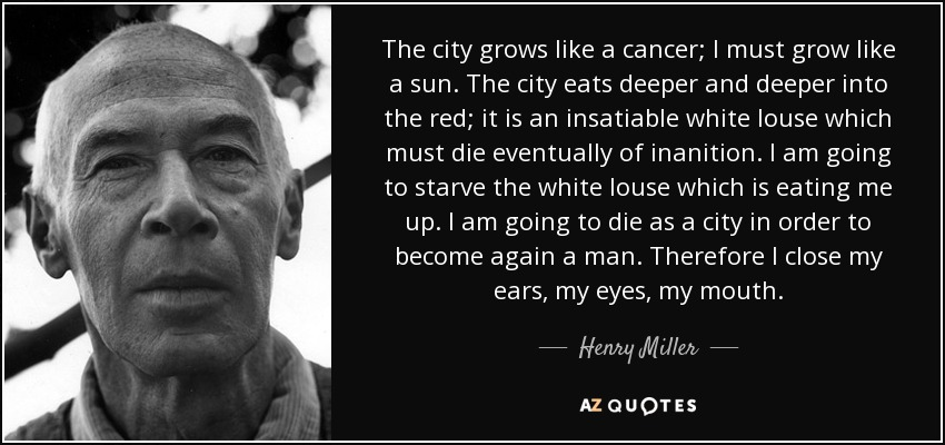 The city grows like a cancer; I must grow like a sun. The city eats deeper and deeper into the red; it is an insatiable white louse which must die eventually of inanition. I am going to starve the white louse which is eating me up. I am going to die as a city in order to become again a man. Therefore I close my ears, my eyes, my mouth. - Henry Miller