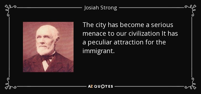 The city has become a serious menace to our civilization It has a peculiar attraction for the immigrant. - Josiah Strong