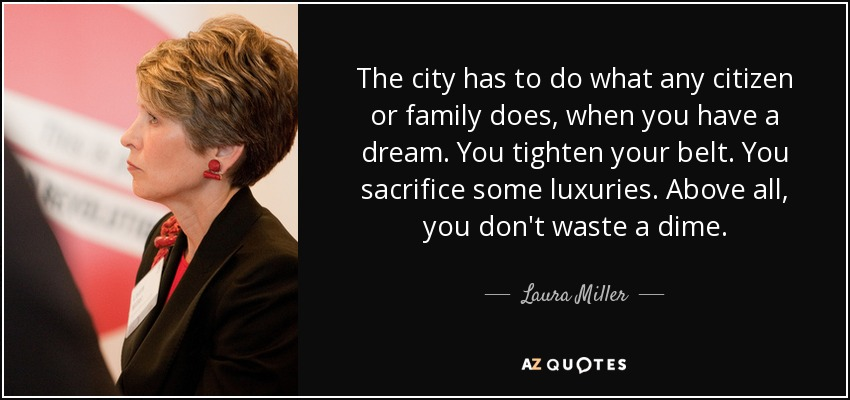 The city has to do what any citizen or family does, when you have a dream. You tighten your belt. You sacrifice some luxuries. Above all, you don't waste a dime. - Laura Miller