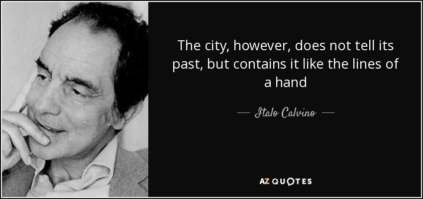 The city, however, does not tell its past, but contains it like the lines of a hand - Italo Calvino