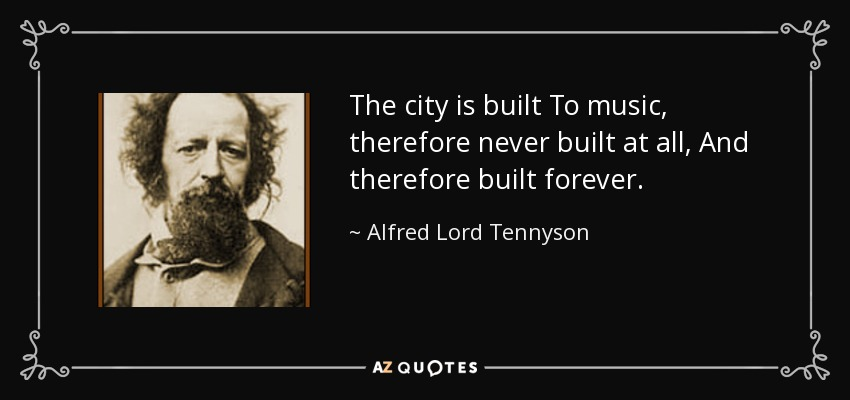 The city is built To music, therefore never built at all, And therefore built forever. - Alfred Lord Tennyson