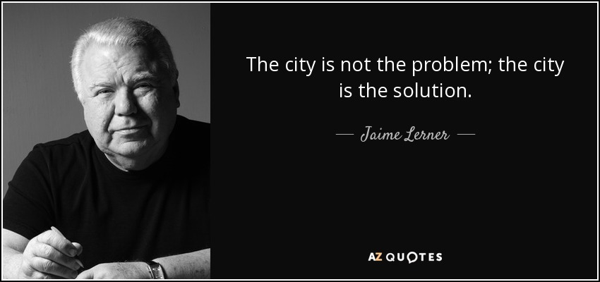 The city is not the problem; the city is the solution. - Jaime Lerner