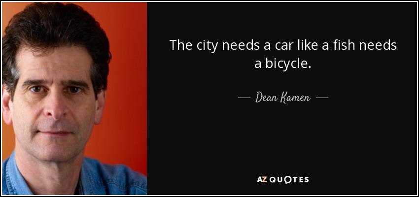 The city needs a car like a fish needs a bicycle. - Dean Kamen