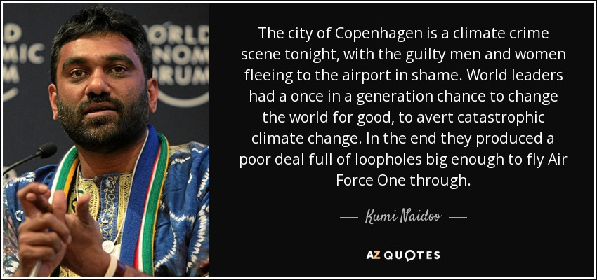 The city of Copenhagen is a climate crime scene tonight, with the guilty men and women fleeing to the airport in shame. World leaders had a once in a generation chance to change the world for good, to avert catastrophic climate change. In the end they produced a poor deal full of loopholes big enough to fly Air Force One through. - Kumi Naidoo