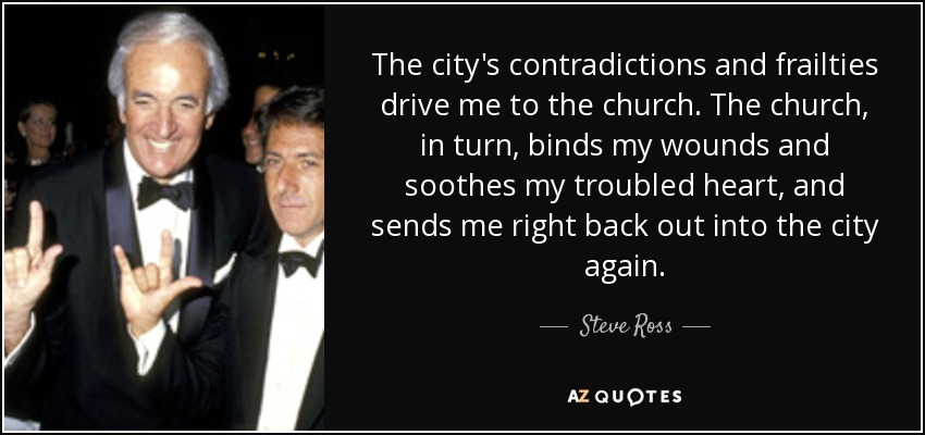 The city's contradictions and frailties drive me to the church. The church, in turn, binds my wounds and soothes my troubled heart, and sends me right back out into the city again. - Steve Ross