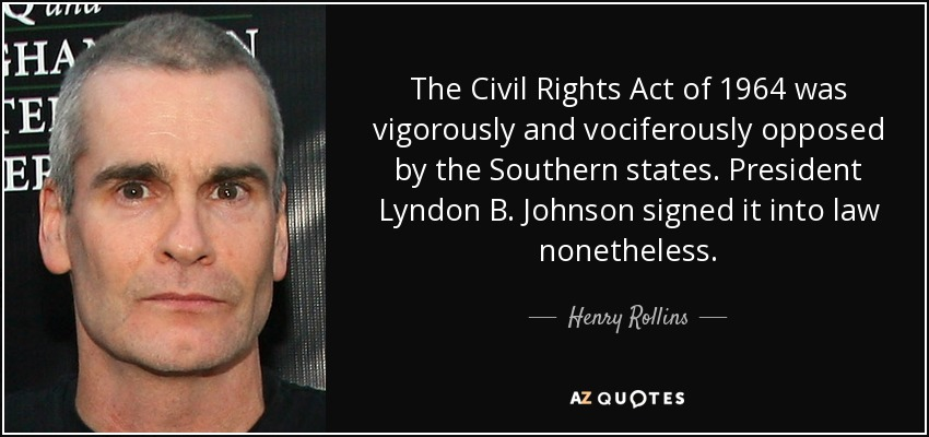 The Civil Rights Act of 1964 was vigorously and vociferously opposed by the Southern states. President Lyndon B. Johnson signed it into law nonetheless. - Henry Rollins