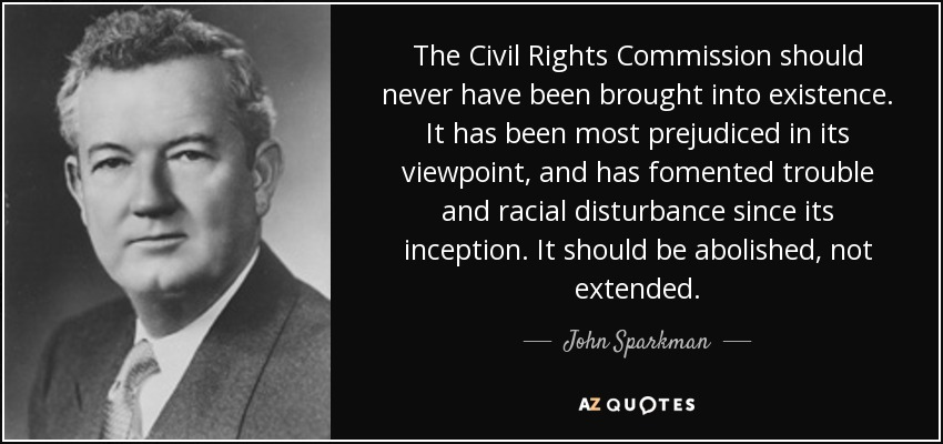 The Civil Rights Commission should never have been brought into existence. It has been most prejudiced in its viewpoint, and has fomented trouble and racial disturbance since its inception. It should be abolished, not extended. - John Sparkman