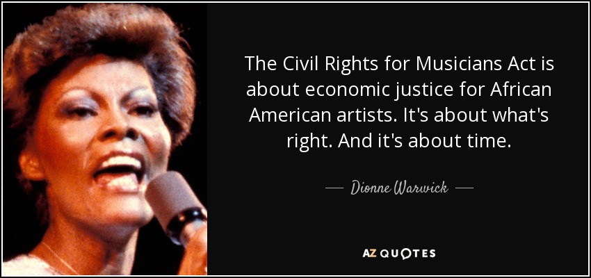 The Civil Rights for Musicians Act is about economic justice for African American artists. It's about what's right. And it's about time. - Dionne Warwick