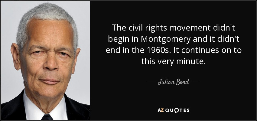 The civil rights movement didn't begin in Montgomery and it didn't end in the 1960s. It continues on to this very minute. - Julian Bond
