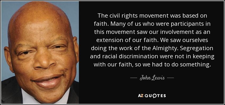 The civil rights movement was based on faith. Many of us who were participants in this movement saw our involvement as an extension of our faith. We saw ourselves doing the work of the Almighty. Segregation and racial discrimination were not in keeping with our faith, so we had to do something. - John Lewis