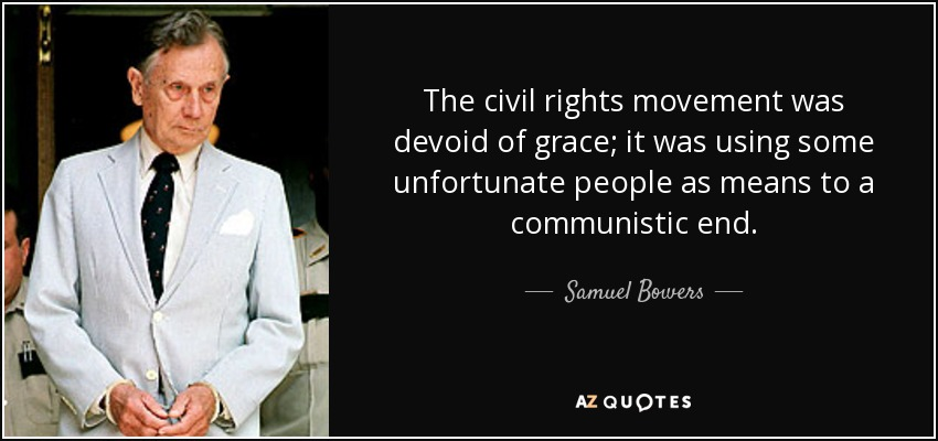 The civil rights movement was devoid of grace; it was using some unfortunate people as means to a communistic end. - Samuel Bowers