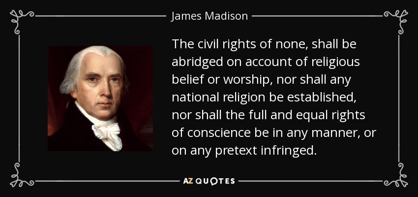 The civil rights of none, shall be abridged on account of religious belief or worship, nor shall any national religion be established, nor shall the full and equal rights of conscience be in any manner, or on any pretext infringed. - James Madison