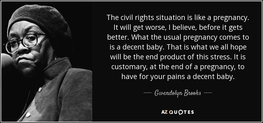 The civil rights situation is like a pregnancy. It will get worse, I believe, before it gets better. What the usual pregnancy comes to is a decent baby. That is what we all hope will be the end product of this stress. It is customary, at the end of a pregnancy, to have for your pains a decent baby. - Gwendolyn Brooks